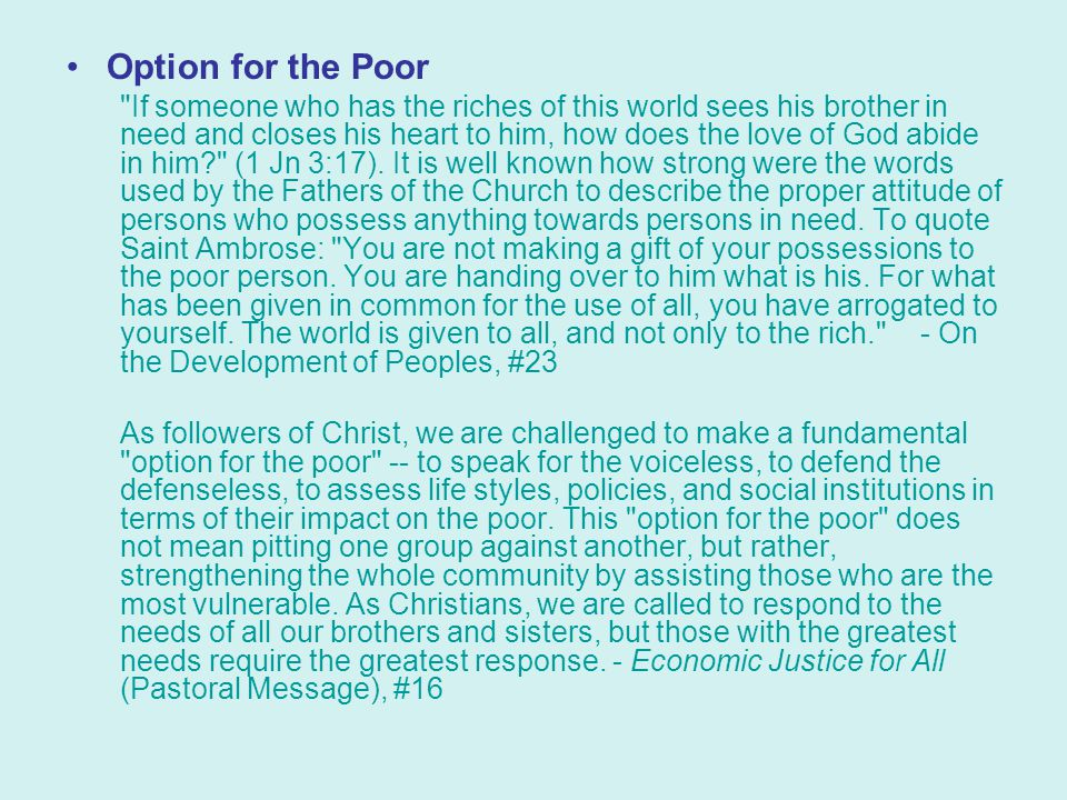 Option for the Poor If someone who has the riches of this world sees his brother in need and closes his heart to him, how does the love of God abide in him (1 Jn 3:17).