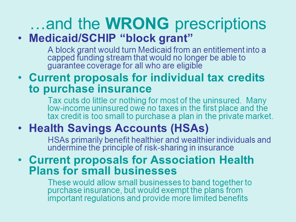 …and the WRONG prescriptions Medicaid/SCHIP block grant A block grant would turn Medicaid from an entitlement into a capped funding stream that would no longer be able to guarantee coverage for all who are eligible Current proposals for individual tax credits to purchase insurance Tax cuts do little or nothing for most of the uninsured.