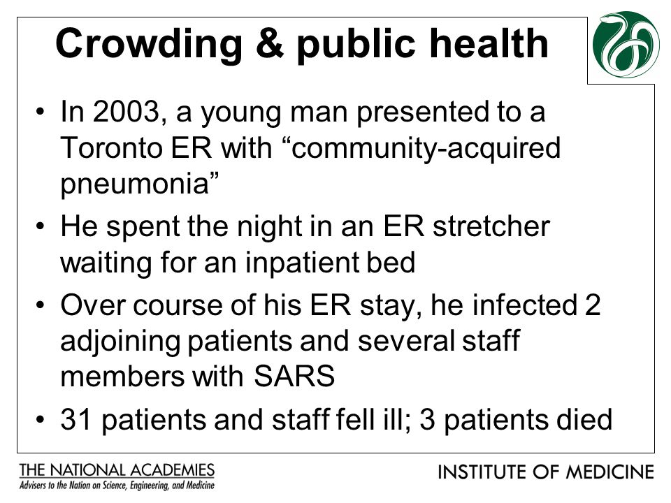 Crowding & public health In 2003, a young man presented to a Toronto ER with community-acquired pneumonia He spent the night in an ER stretcher waiting for an inpatient bed Over course of his ER stay, he infected 2 adjoining patients and several staff members with SARS 31 patients and staff fell ill; 3 patients died
