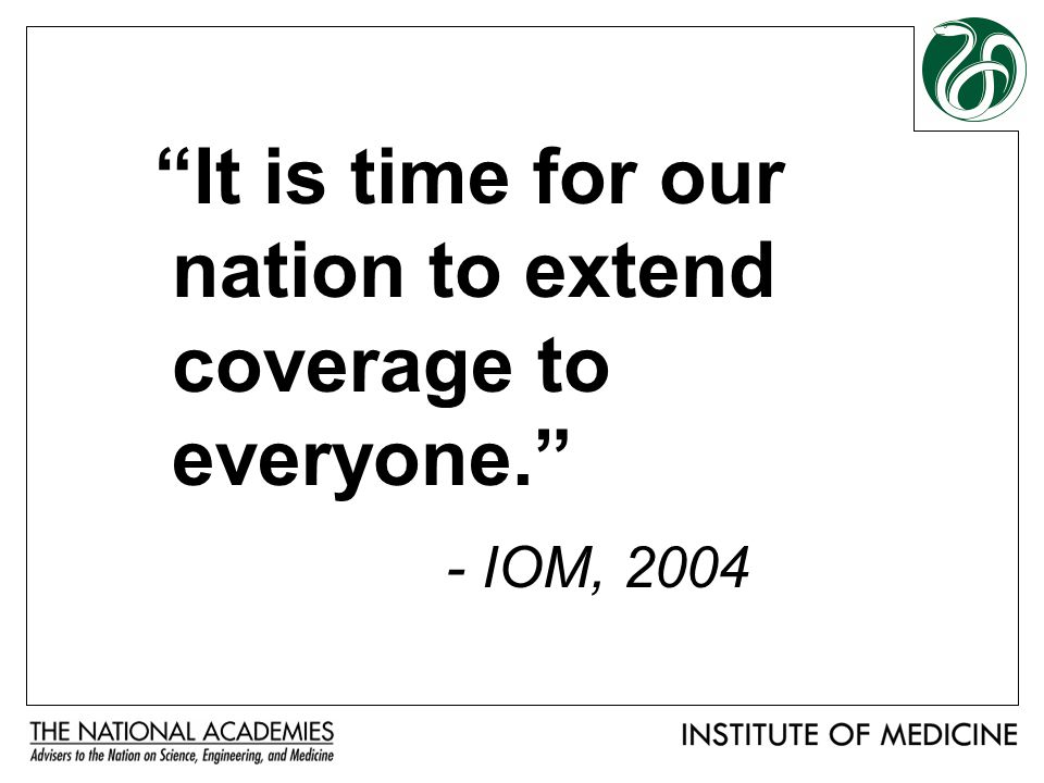 It is time for our nation to extend coverage to everyone. - IOM, 2004