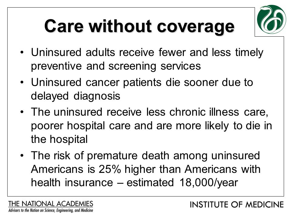 Care without coverage Uninsured adults receive fewer and less timely preventive and screening services Uninsured cancer patients die sooner due to delayed diagnosis The uninsured receive less chronic illness care, poorer hospital care and are more likely to die in the hospital The risk of premature death among uninsured Americans is 25% higher than Americans with health insurance – estimated 18,000/year