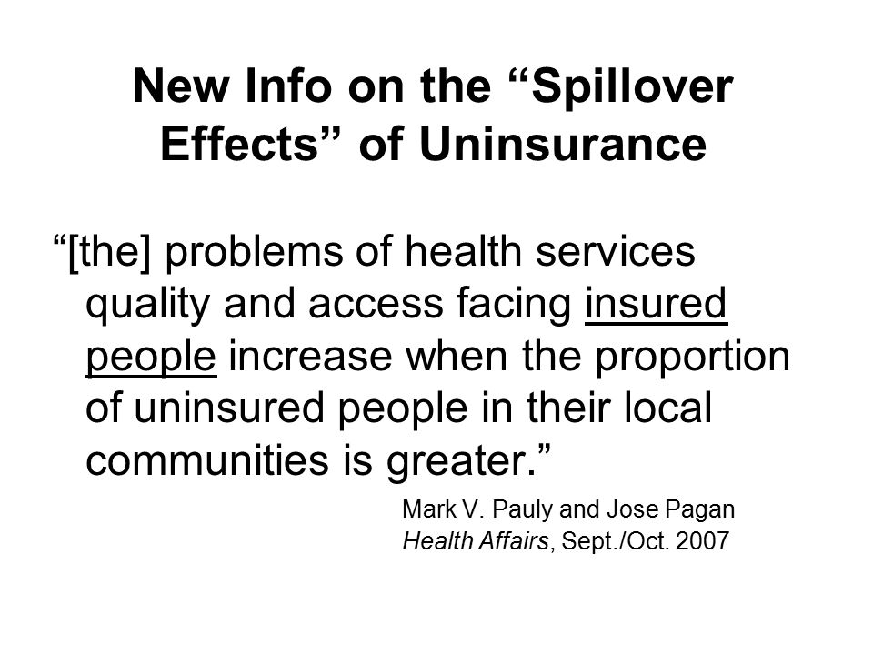 New Info on the Spillover Effects of Uninsurance [the] problems of health services quality and access facing insured people increase when the proportion of uninsured people in their local communities is greater. Mark V.