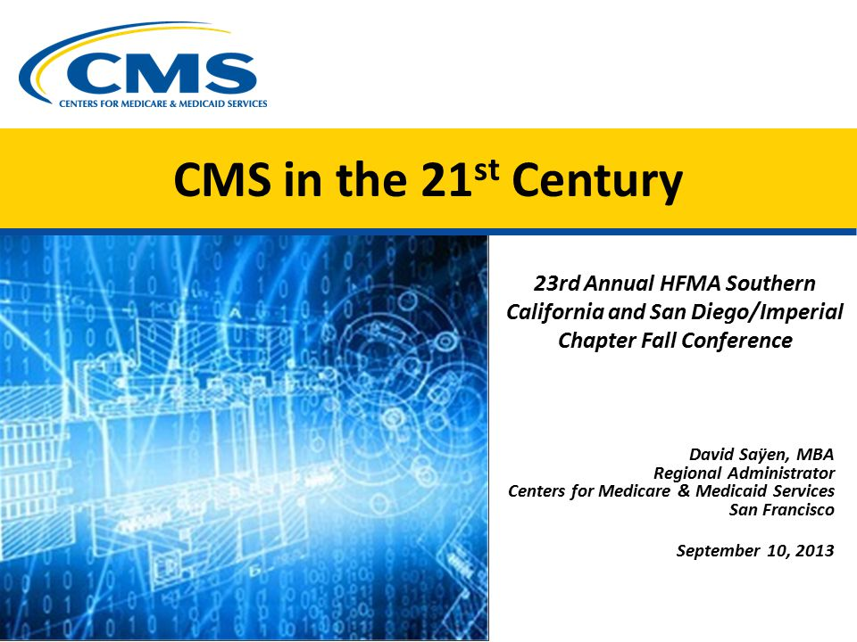 CMS in the 21 st Century 23rd Annual HFMA Southern California and San Diego/Imperial Chapter Fall Conference David Saÿen, MBA Regional Administrator Centers for Medicare & Medicaid Services San Francisco September 10, 2013