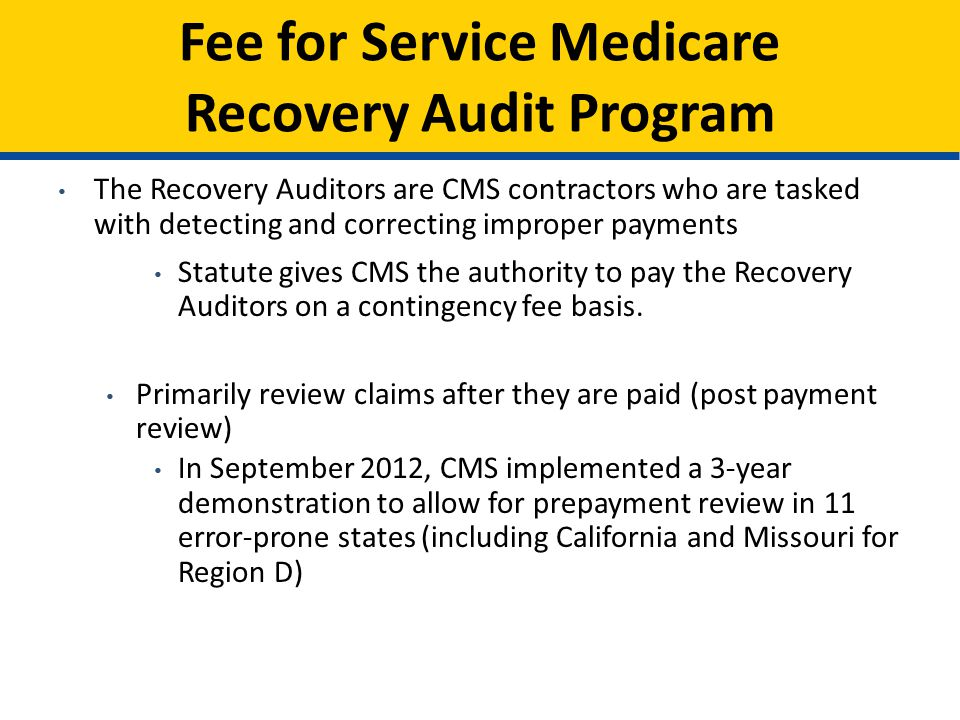 Fee for Service Medicare Recovery Audit Program The Recovery Auditors are CMS contractors who are tasked with detecting and correcting improper payments Statute gives CMS the authority to pay the Recovery Auditors on a contingency fee basis.
