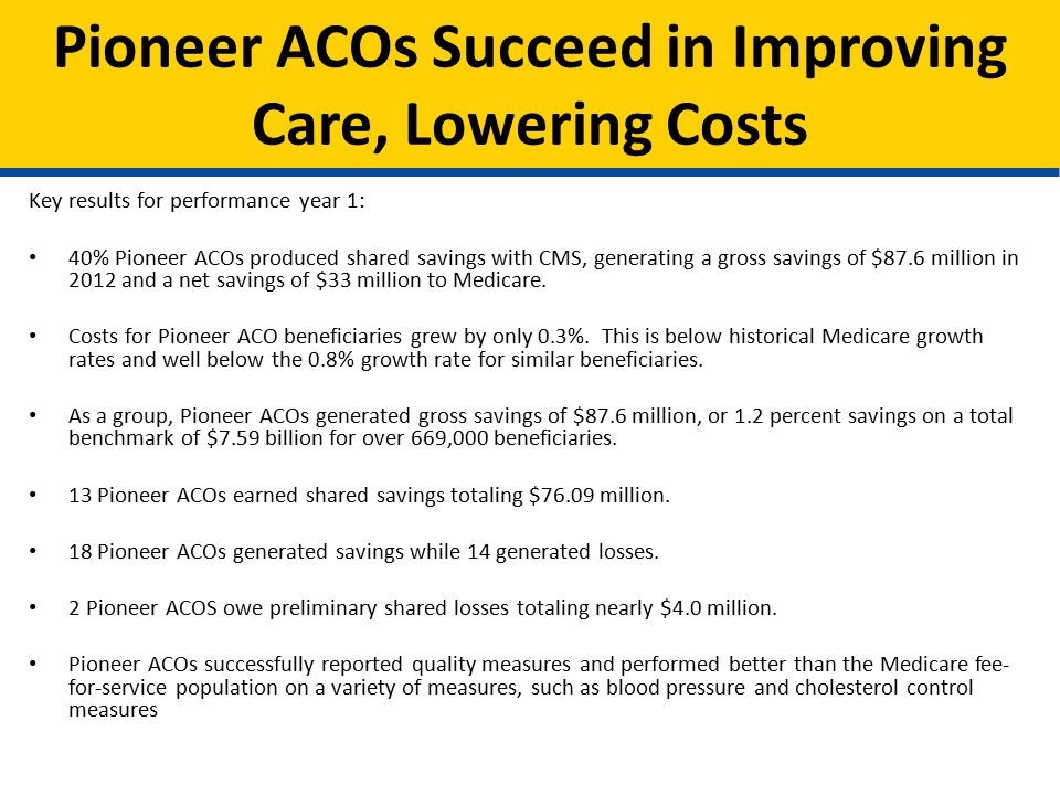 Pioneer ACOs Succeed in Improving Care, Lowering Costs Key results for performance year 1: 40% Pioneer ACOs produced shared savings with CMS, generating a gross savings of $87.6 million in 2012 and a net savings of $33 million to Medicare.