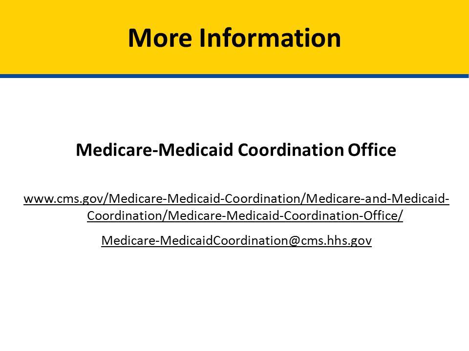 More Information Medicare-Medicaid Coordination Office www.cms.gov/Medicare-Medicaid-Coordination/Medicare-and-Medicaid- Coordination/Medicare-Medicaid-Coordination-Office/ Medicare-MedicaidCoordination@cms.hhs.gov