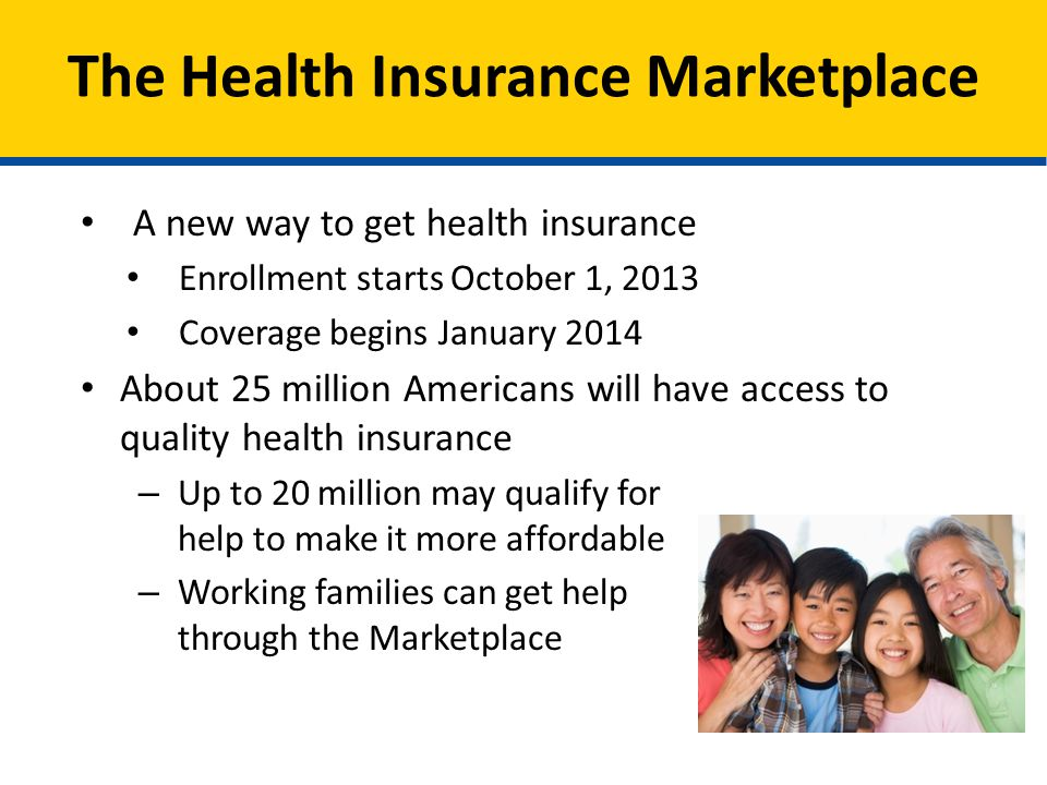 A new way to get health insurance Enrollment starts October 1, 2013 Coverage begins January 2014 About 25 million Americans will have access to quality health insurance – Up to 20 million may qualify for help to make it more affordable – Working families can get help through the Marketplace The Health Insurance Marketplace