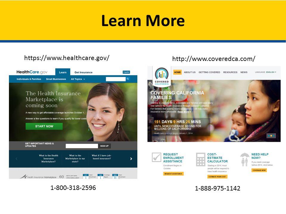 Learn More https://www.healthcare.gov/ 1-800-318-2596 http://www.coveredca.com/ 1-888-975-1142