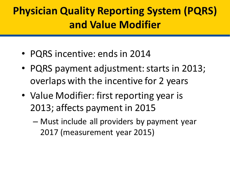 Physician Quality Reporting System (PQRS) and Value Modifier PQRS incentive: ends in 2014 PQRS payment adjustment: starts in 2013; overlaps with the incentive for 2 years Value Modifier: first reporting year is 2013; affects payment in 2015 – Must include all providers by payment year 2017 (measurement year 2015)