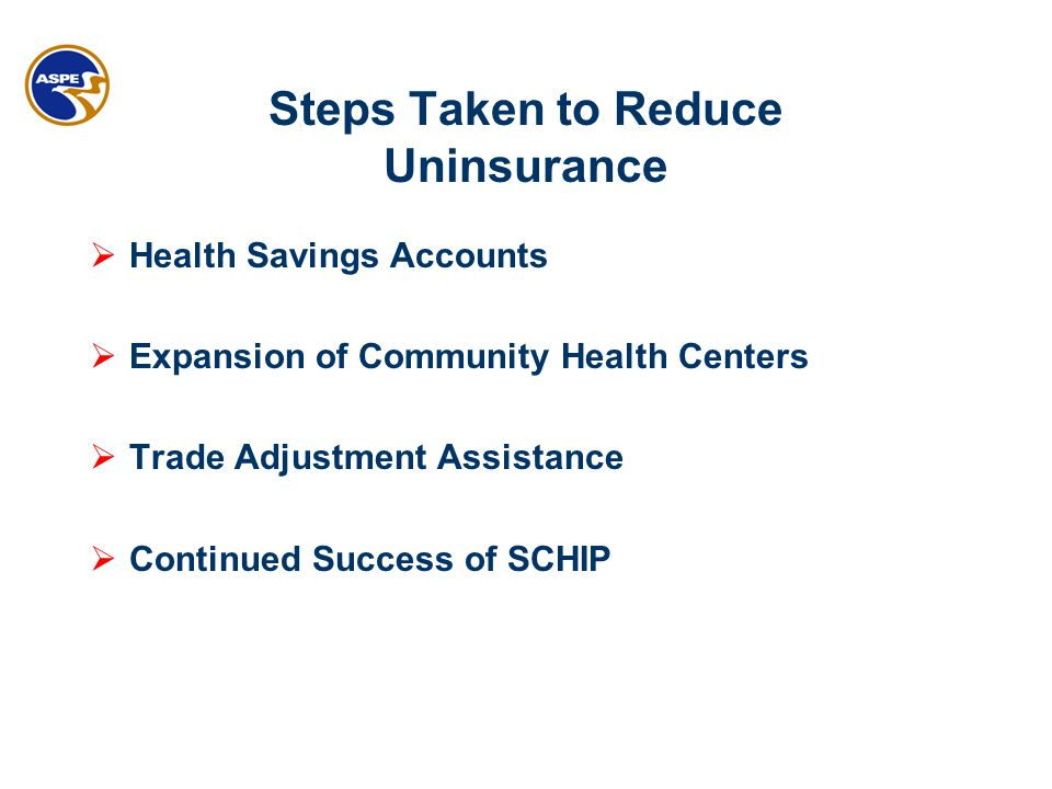 Steps Taken to Reduce Uninsurance  Health Savings Accounts  Expansion of Community Health Centers  Trade Adjustment Assistance  Continued Success of SCHIP