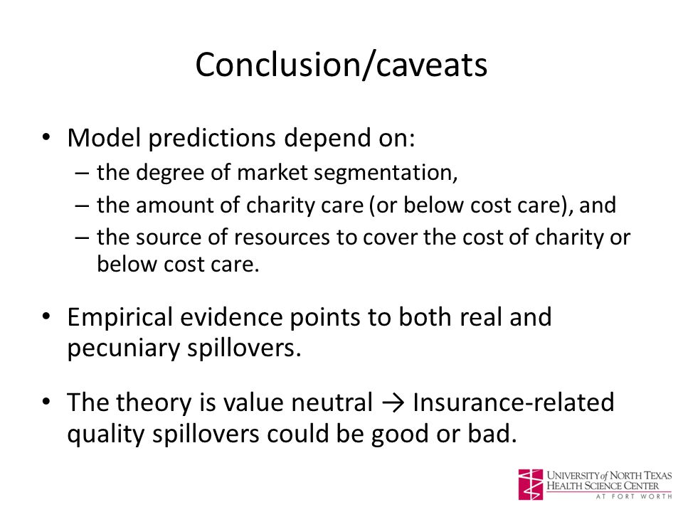 Conclusion/caveats Model predictions depend on: – the degree of market segmentation, – the amount of charity care (or below cost care), and – the source of resources to cover the cost of charity or below cost care.