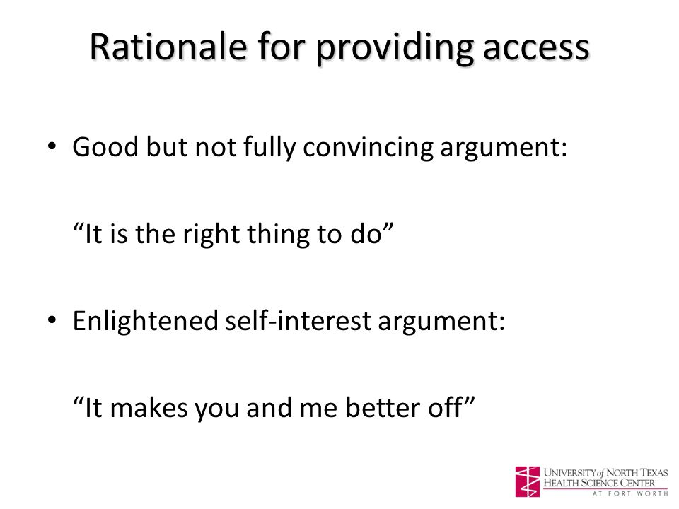 Rationale for providing access Good but not fully convincing argument: It is the right thing to do Enlightened self-interest argument: It makes you and me better off