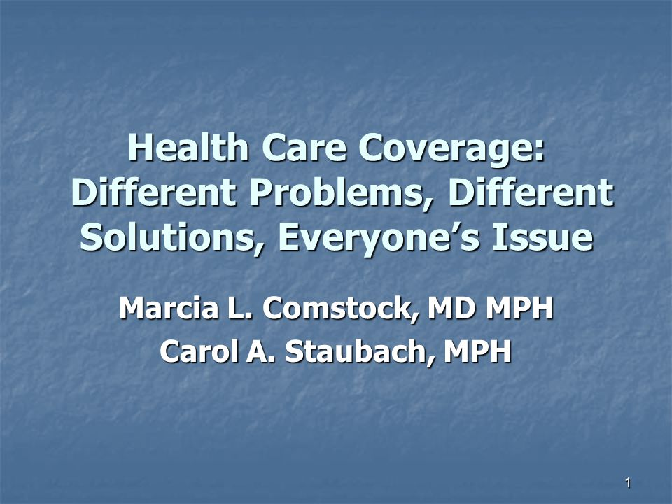 1 Health Care Coverage: Different Problems, Different Solutions, Everyone's Issue Marcia L. Comstock, MD MPH Carol A. Staubach, MPH