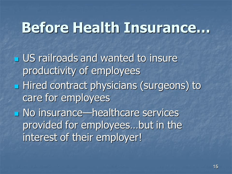 15 Before Health Insurance… US railroads and wanted to insure productivity of employees US railroads and wanted to insure productivity of employees Hi