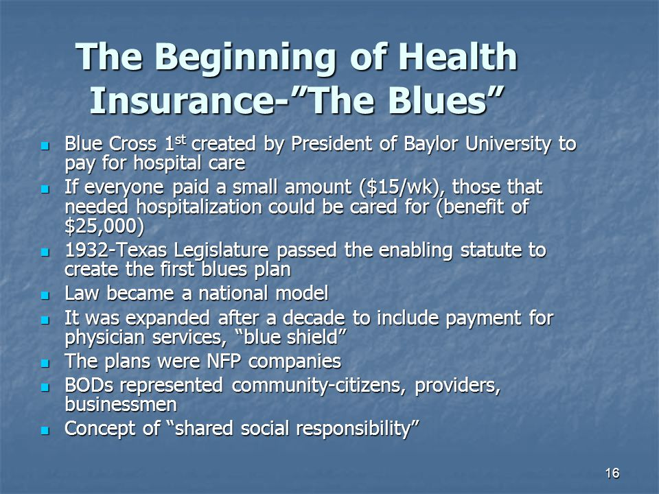 """16 The Beginning of Health Insurance-""""The Blues"""" Blue Cross 1 st created by President of Baylor University to pay for hospital care Blue Cross 1 st cr"""