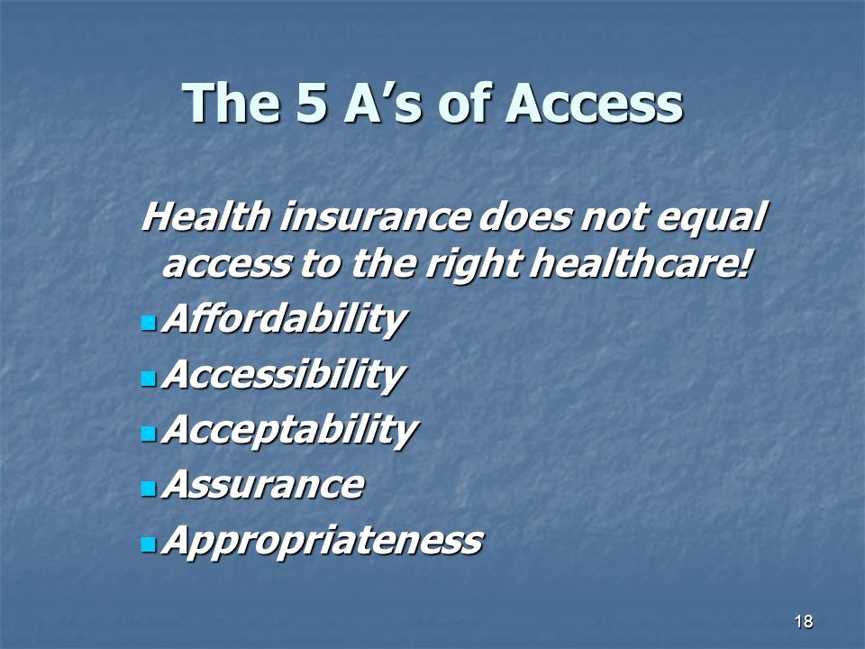 18 The 5 A's of Access Health insurance does not equal access to the right healthcare! Affordability Affordability Accessibility Accessibility Accepta