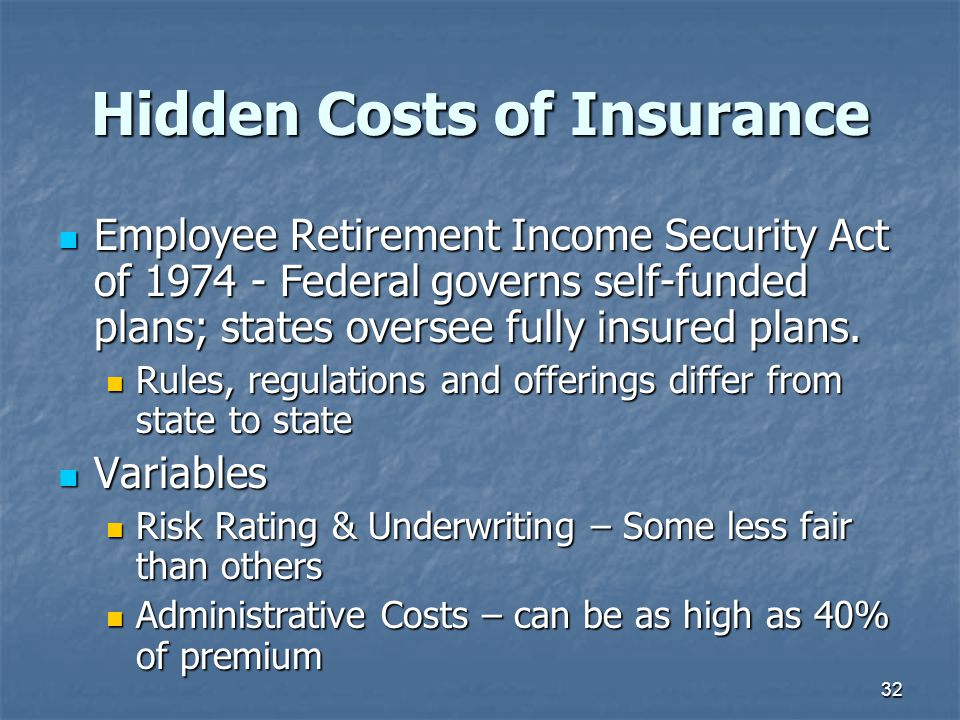 32 Hidden Costs of Insurance Employee Retirement Income Security Act of 1974 - Federal governs self-funded plans; states oversee fully insured plans.