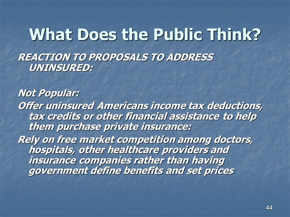44 What Does the Public Think? REACTION TO PROPOSALS TO ADDRESS UNINSURED: Not Popular: Offer uninsured Americans income tax deductions, tax credits o