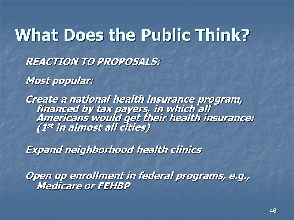 46 What Does the Public Think? REACTION TO PROPOSALS: Most popular: Create a national health insurance program, financed by tax payers, in which all A