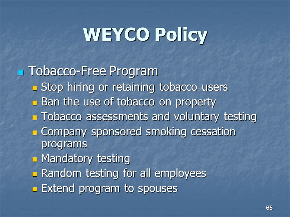 65 WEYCO Policy Tobacco-Free Program Tobacco-Free Program Stop hiring or retaining tobacco users Stop hiring or retaining tobacco users Ban the use of