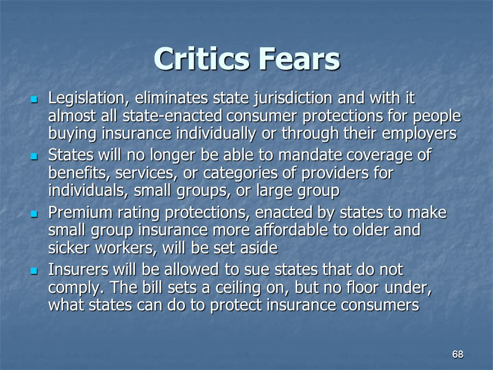 68 Critics Fears Legislation, eliminates state jurisdiction and with it almost all state-enacted consumer protections for people buying insurance indi