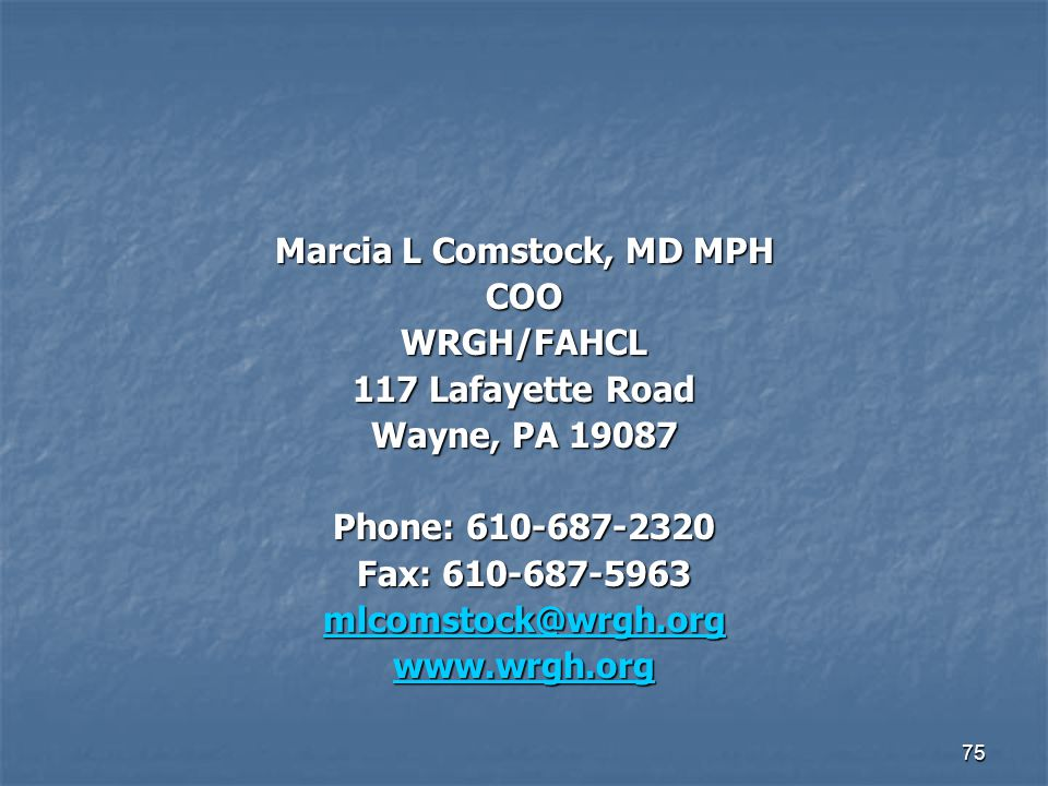 75 Marcia L Comstock, MD MPH COOWRGH/FAHCL 117 Lafayette Road Wayne, PA 19087 Phone: 610-687-2320 Fax: 610-687-5963 mlcomstock@wrgh.org www.wrgh.org