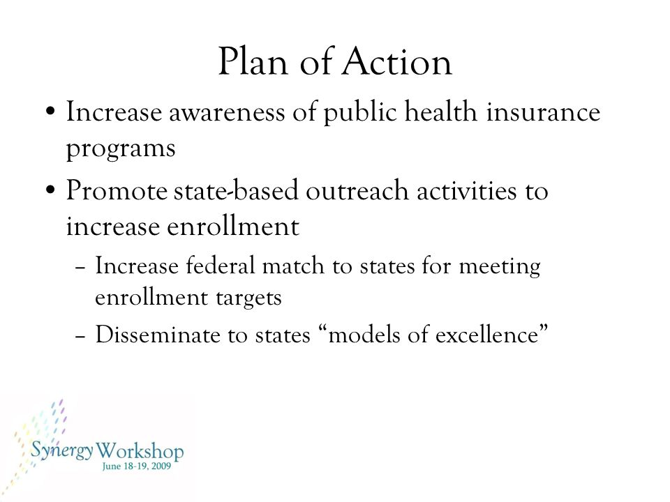Plan of Action Increase awareness of public health insurance programs Promote state-based outreach activities to increase enrollment –Increase federal match to states for meeting enrollment targets –Disseminate to states models of excellence