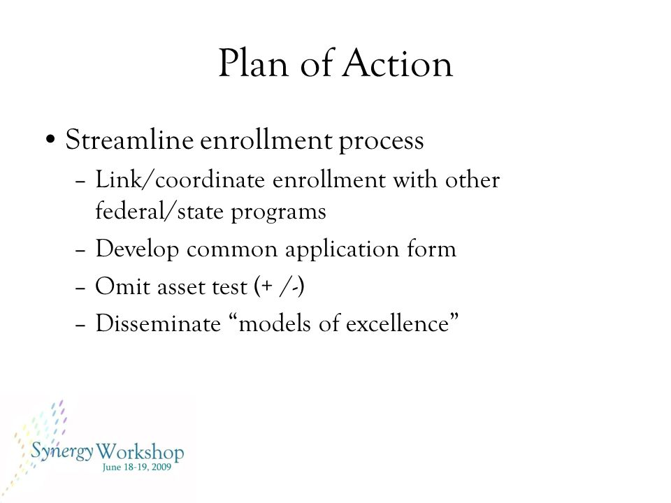 Plan of Action Streamline enrollment process –Link/coordinate enrollment with other federal/state programs –Develop common application form –Omit asset test (+ /-) –Disseminate models of excellence