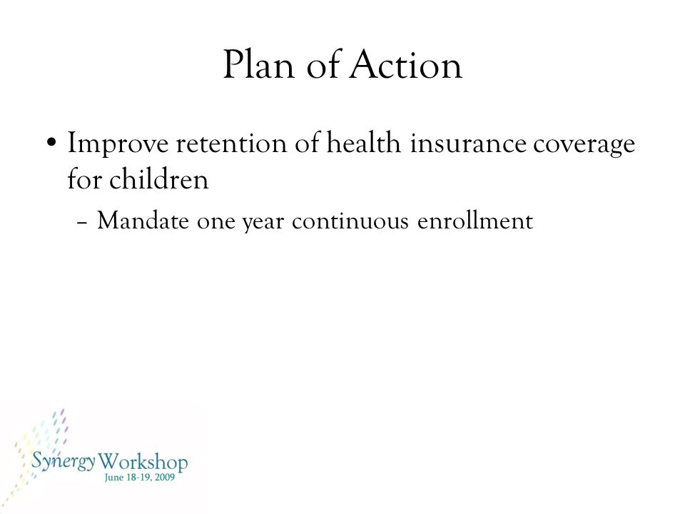 Plan of Action Improve retention of health insurance coverage for children –Mandate one year continuous enrollment