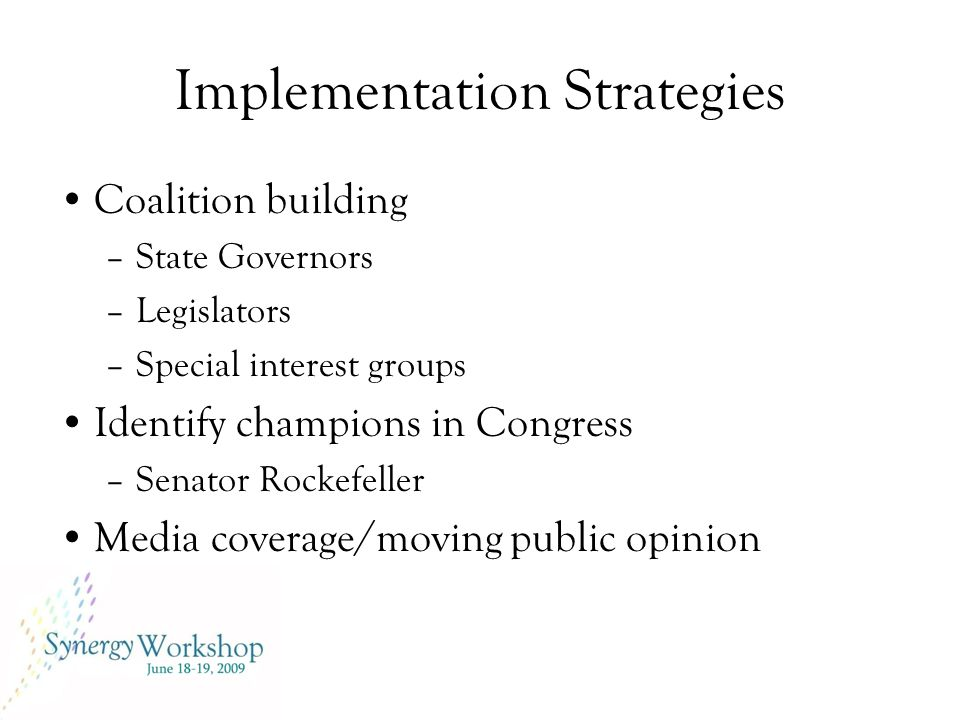 Implementation Strategies Coalition building –State Governors –Legislators –Special interest groups Identify champions in Congress –Senator Rockefeller Media coverage/moving public opinion