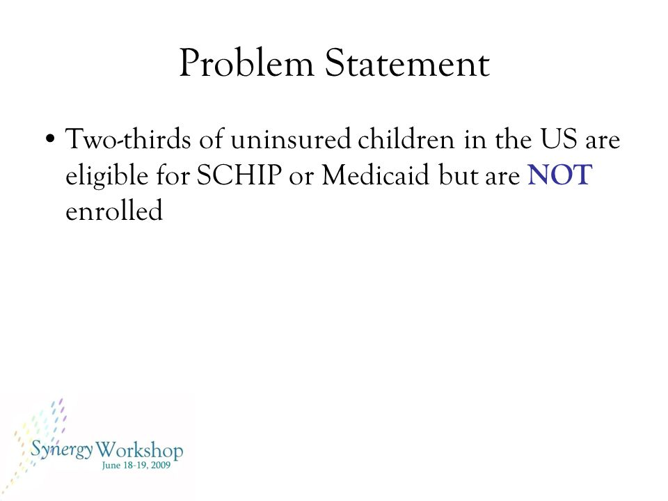 Problem Statement Two-thirds of uninsured children in the US are eligible for SCHIP or Medicaid but are NOT enrolled