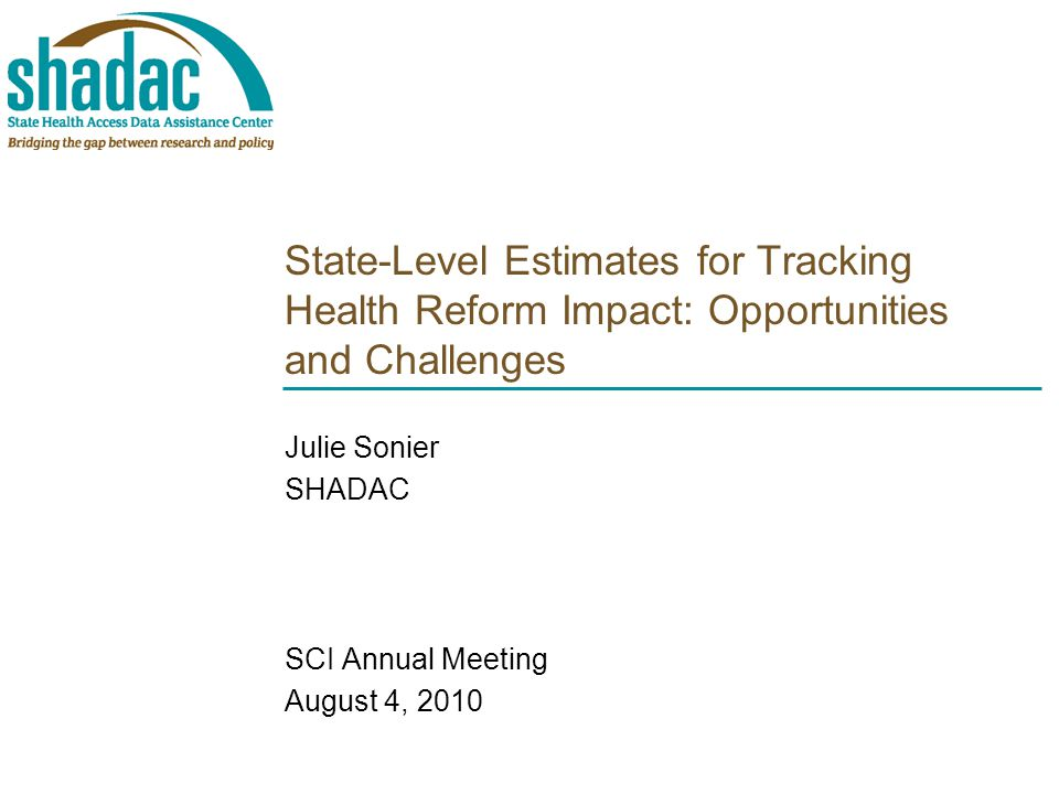 State-Level Estimates for Tracking Health Reform Impact: Opportunities and Challenges Julie Sonier SHADAC SCI Annual Meeting August 4, 2010