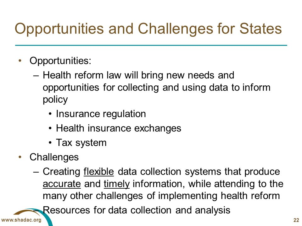 www.shadac.org Opportunities and Challenges for States Opportunities: –Health reform law will bring new needs and opportunities for collecting and using data to inform policy Insurance regulation Health insurance exchanges Tax system Challenges –Creating flexible data collection systems that produce accurate and timely information, while attending to the many other challenges of implementing health reform –Resources for data collection and analysis 22