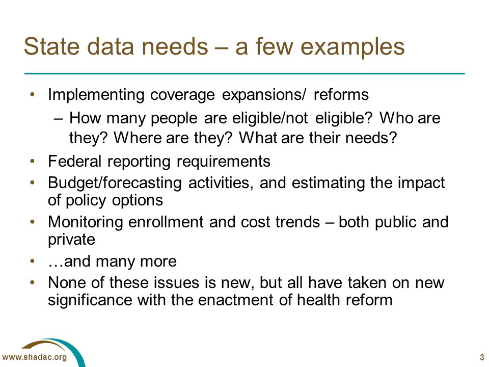 www.shadac.org State data needs – a few examples Implementing coverage expansions/ reforms –How many people are eligible/not eligible.