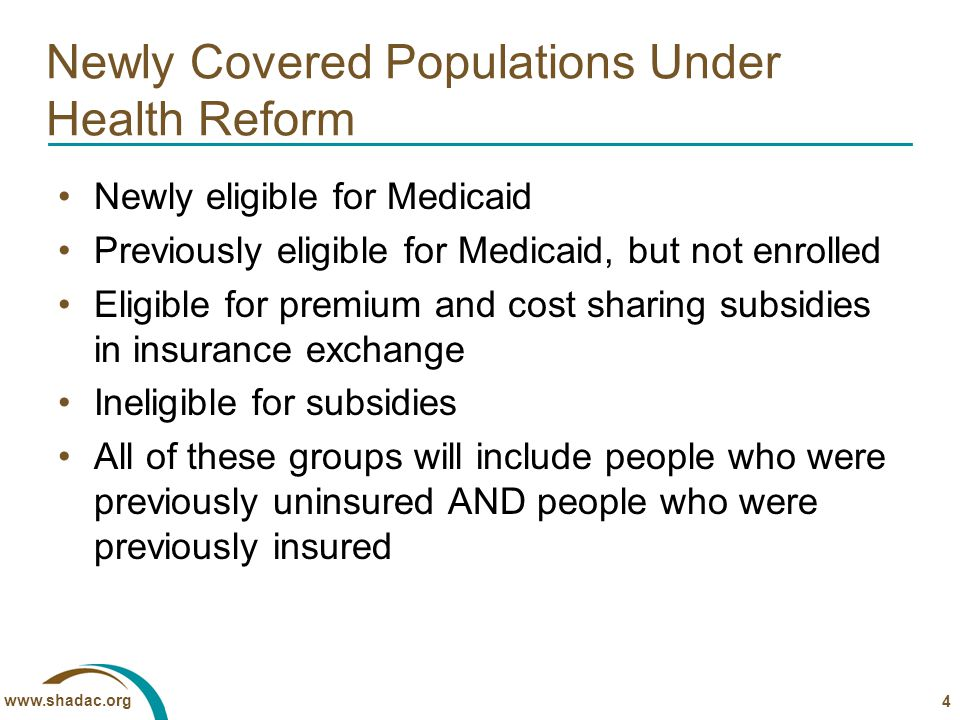 www.shadac.org Newly Covered Populations Under Health Reform Newly eligible for Medicaid Previously eligible for Medicaid, but not enrolled Eligible for premium and cost sharing subsidies in insurance exchange Ineligible for subsidies All of these groups will include people who were previously uninsured AND people who were previously insured 4