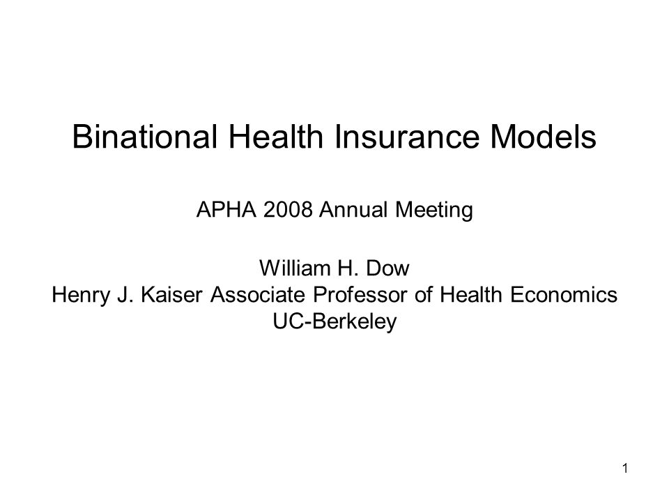 1 Binational Health Insurance Models APHA 2008 Annual Meeting William H.