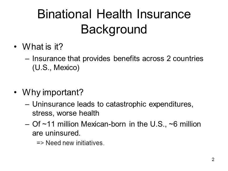 2 Binational Health Insurance Background What is it? –Insurance that provides benefits across 2 countries (U.S., Mexico) Why important? –Uninsurance l