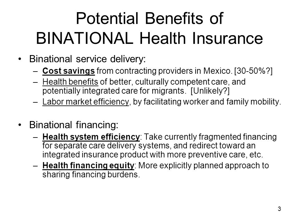 3 Potential Benefits of BINATIONAL Health Insurance Binational service delivery: –Cost savings from contracting providers in Mexico.