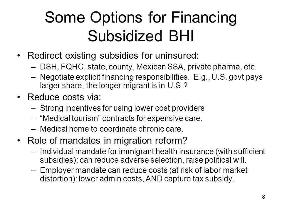 8 Some Options for Financing Subsidized BHI Redirect existing subsidies for uninsured: –DSH, FQHC, state, county, Mexican SSA, private pharma, etc.