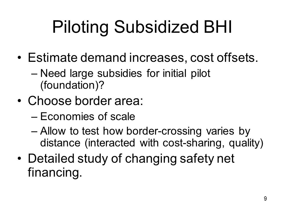 9 Piloting Subsidized BHI Estimate demand increases, cost offsets. –Need large subsidies for initial pilot (foundation)? Choose border area: –Economie