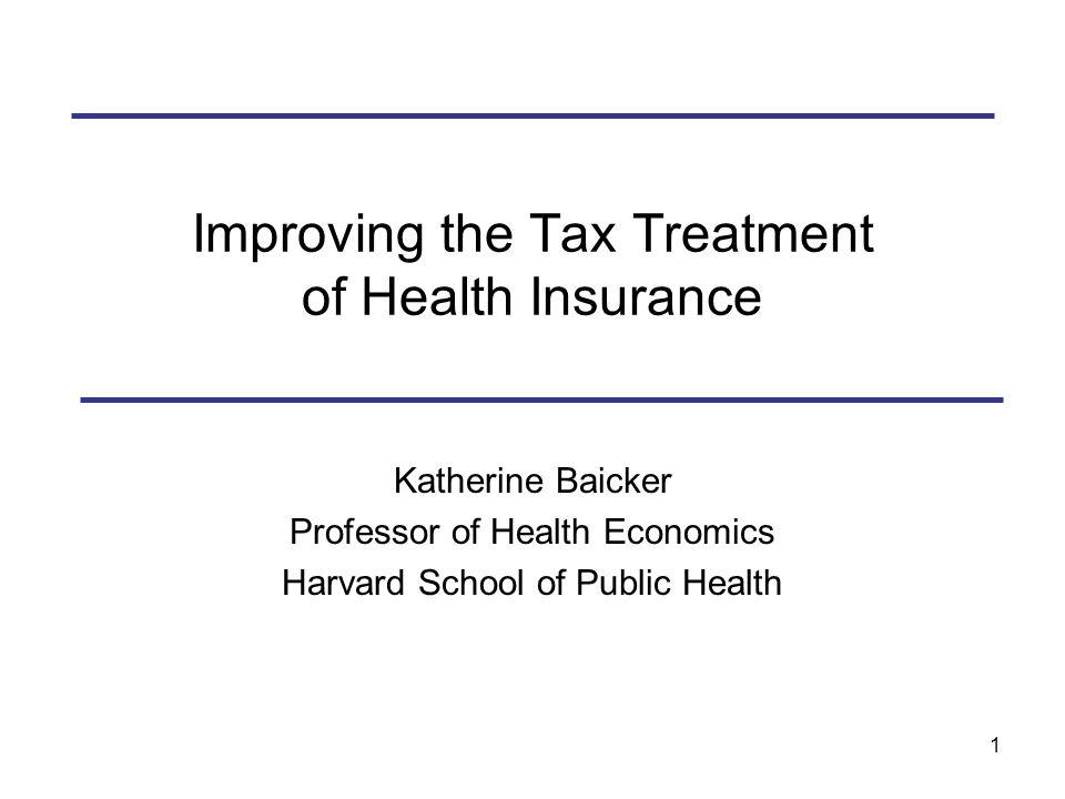 1 Improving the Tax Treatment of Health Insurance Katherine Baicker Professor of Health Economics Harvard School of Public Health