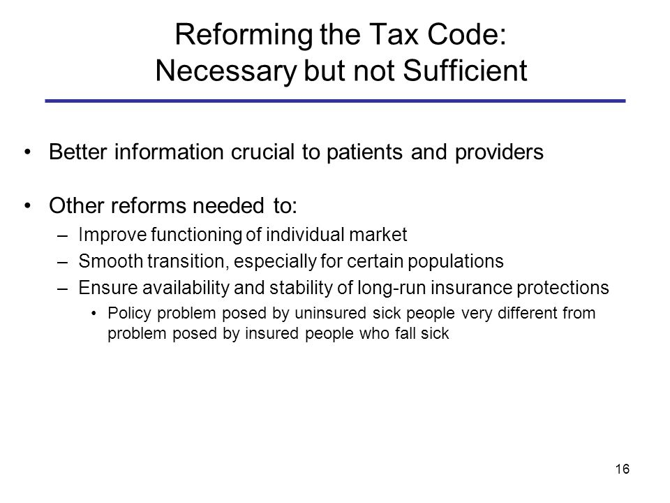 16 Reforming the Tax Code: Necessary but not Sufficient Better information crucial to patients and providers Other reforms needed to: –Improve functioning of individual market –Smooth transition, especially for certain populations –Ensure availability and stability of long-run insurance protections Policy problem posed by uninsured sick people very different from problem posed by insured people who fall sick
