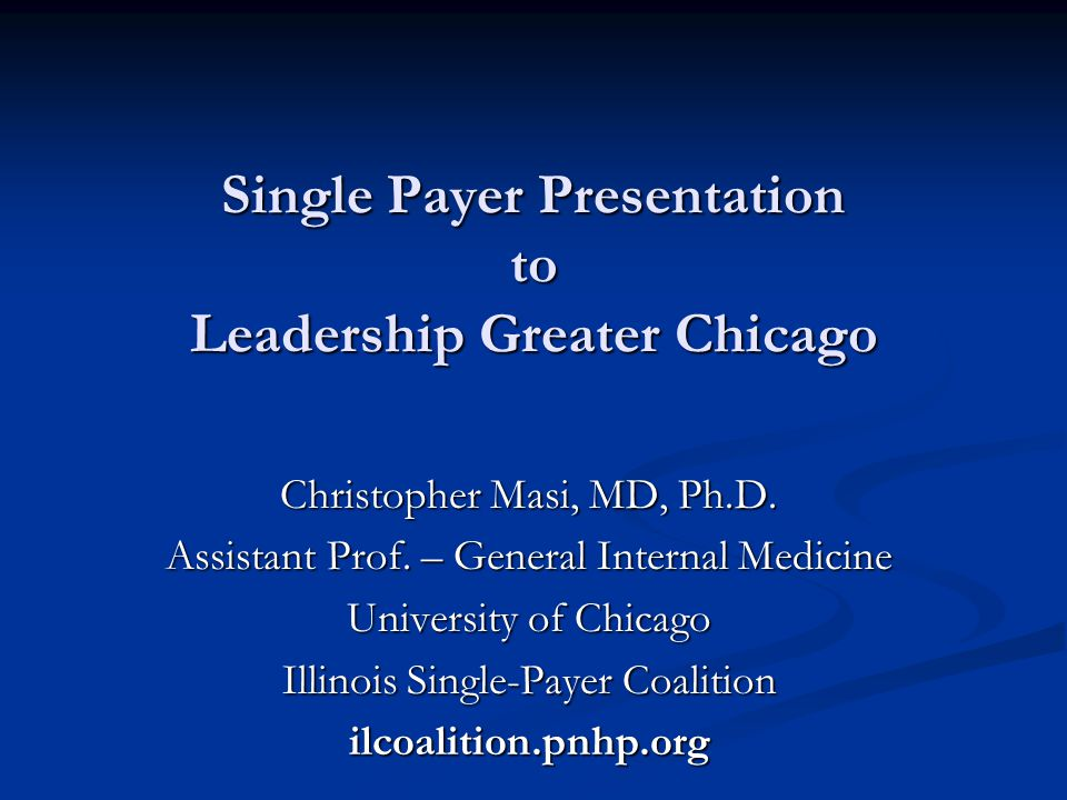 Single Payer Presentation to Leadership Greater Chicago Christopher Masi, MD, Ph.D.