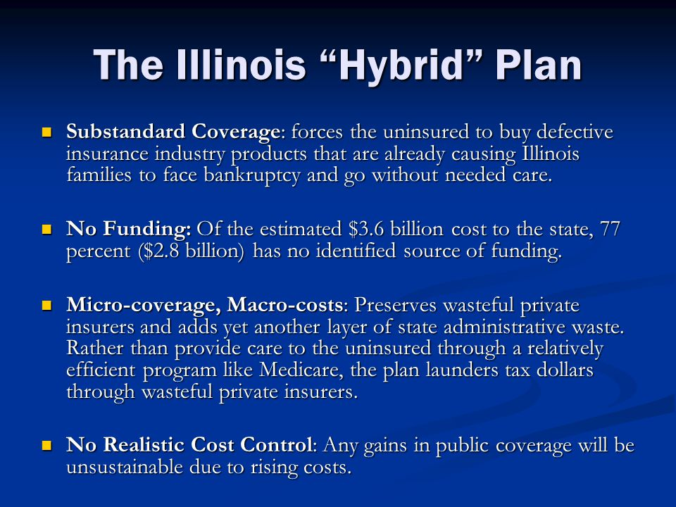 The Illinois Hybrid Plan Substandard Coverage: forces the uninsured to buy defective insurance industry products that are already causing Illinois families to face bankruptcy and go without needed care.