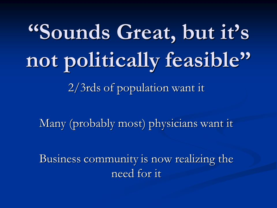 Sounds Great, but it's not politically feasible 2/3rds of population want it Many (probably most) physicians want it Business community is now realizing the need for it