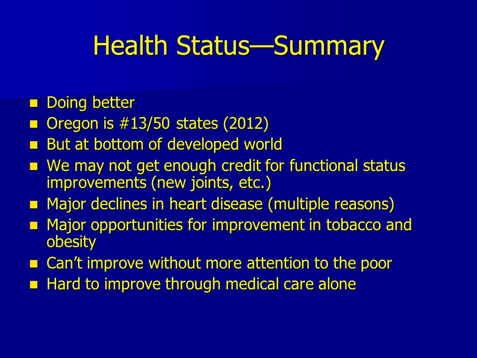 Health Status—Summary Doing better Doing better Oregon is #13/50 states (2012) Oregon is #13/50 states (2012) But at bottom of developed world But at bottom of developed world We may not get enough credit for functional status improvements (new joints, etc.) We may not get enough credit for functional status improvements (new joints, etc.) Major declines in heart disease (multiple reasons) Major declines in heart disease (multiple reasons) Major opportunities for improvement in tobacco and obesity Major opportunities for improvement in tobacco and obesity Can't improve without more attention to the poor Can't improve without more attention to the poor Hard to improve through medical care alone Hard to improve through medical care alone