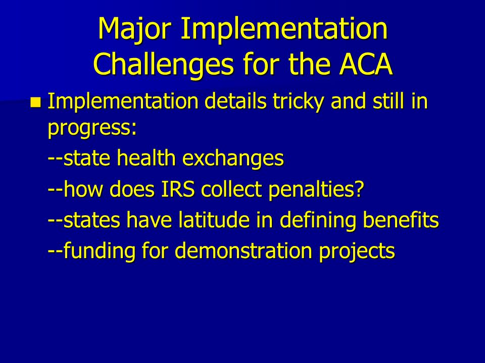 Major Implementation Challenges for the ACA Implementation details tricky and still in progress: Implementation details tricky and still in progress: --state health exchanges --how does IRS collect penalties.