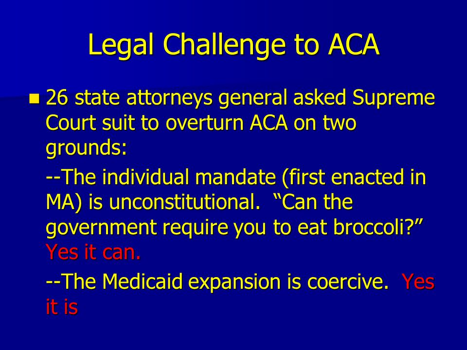 Legal Challenge to ACA 26 state attorneys general asked Supreme Court suit to overturn ACA on two grounds: 26 state attorneys general asked Supreme Court suit to overturn ACA on two grounds: --The individual mandate (first enacted in MA) is unconstitutional.