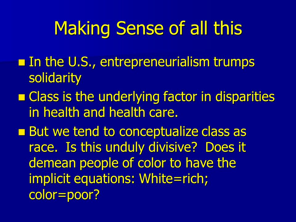 Making Sense of all this In the U.S., entrepreneurialism trumps solidarity In the U.S., entrepreneurialism trumps solidarity Class is the underlying factor in disparities in health and health care.