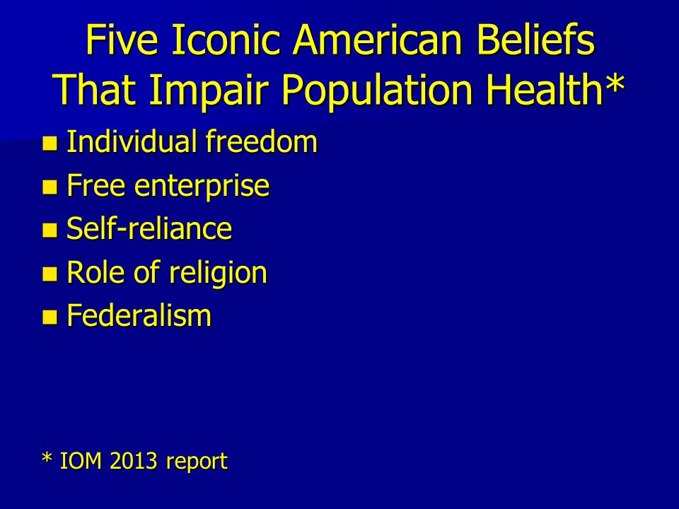 Five Iconic American Beliefs That Impair Population Health* Individual freedom Individual freedom Free enterprise Free enterprise Self-reliance Self-reliance Role of religion Role of religion Federalism Federalism * IOM 2013 report